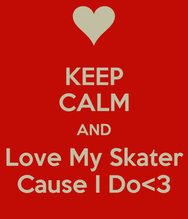 KEEP CALM AND Love My Skater Cause I Do<3
