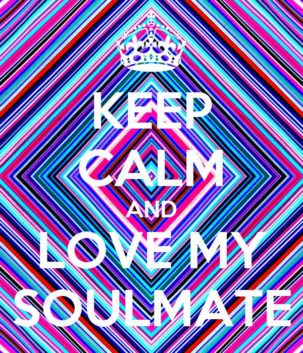 KEEP CALM AND LOVE MY SOULMATE