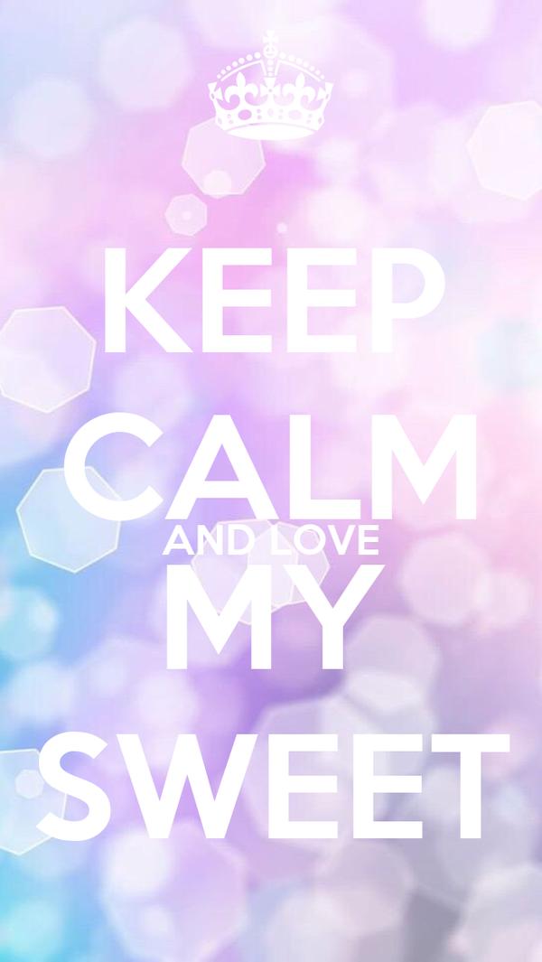 KEEP CALM AND LOVE MY SWEET