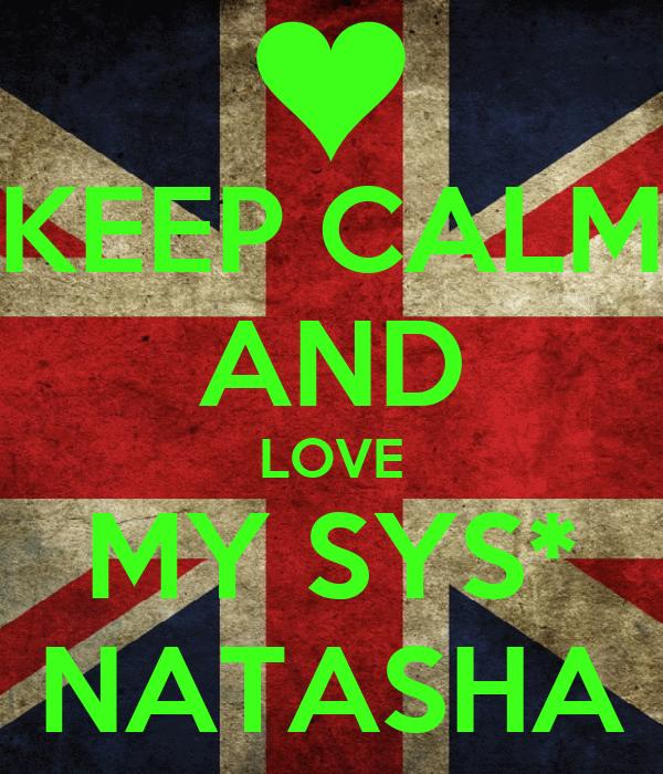 KEEP CALM AND LOVE MY SYS* NATASHA