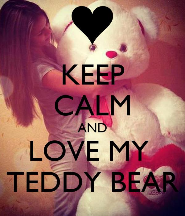 KEEP CALM AND LOVE MY  TEDDY BEAR