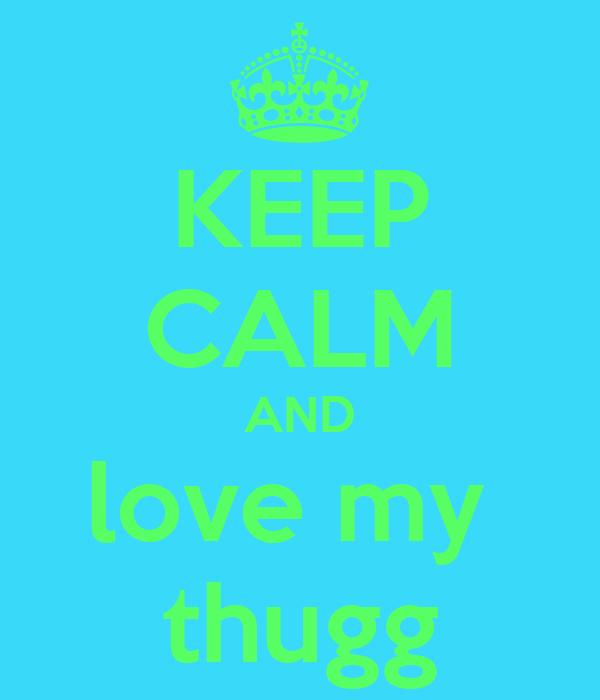 KEEP CALM AND love my  thugg