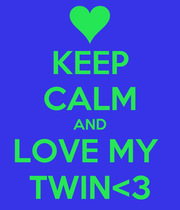 KEEP CALM AND LOVE MY  TWIN<3