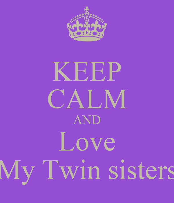 KEEP CALM AND Love My Twin sisters