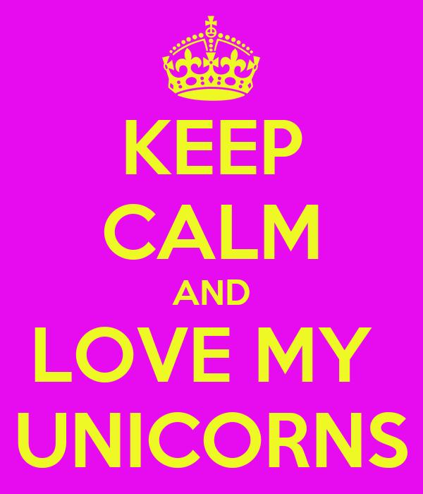 KEEP CALM AND LOVE MY  UNICORNS