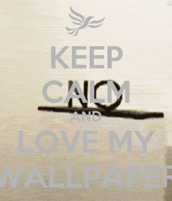 KEEP CALM AND LOVE MY WALLPAPER