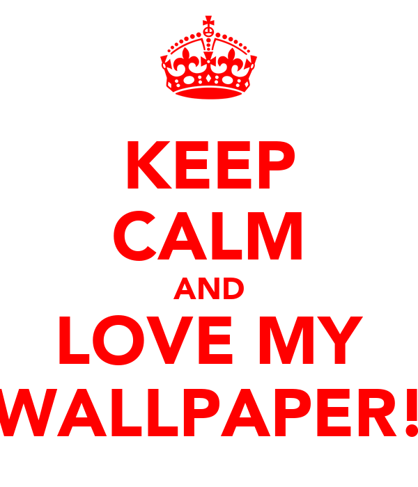 KEEP CALM AND LOVE MY WALLPAPER!