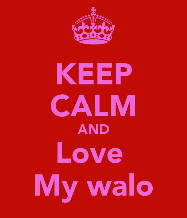 KEEP CALM AND Love  My walo