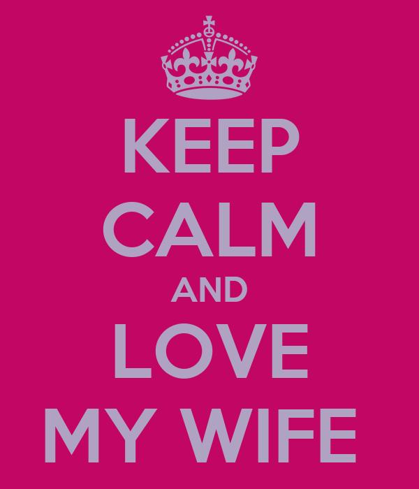 KEEP CALM AND LOVE MY WIFE