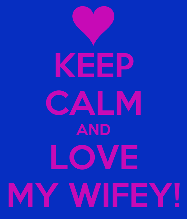 KEEP CALM AND LOVE MY WIFEY!