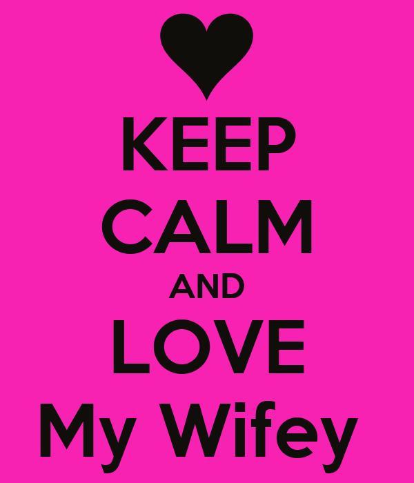 KEEP CALM AND LOVE My Wifey