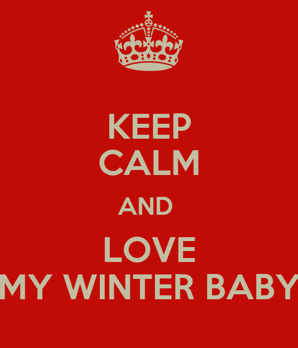 KEEP CALM AND  LOVE MY WINTER BABY
