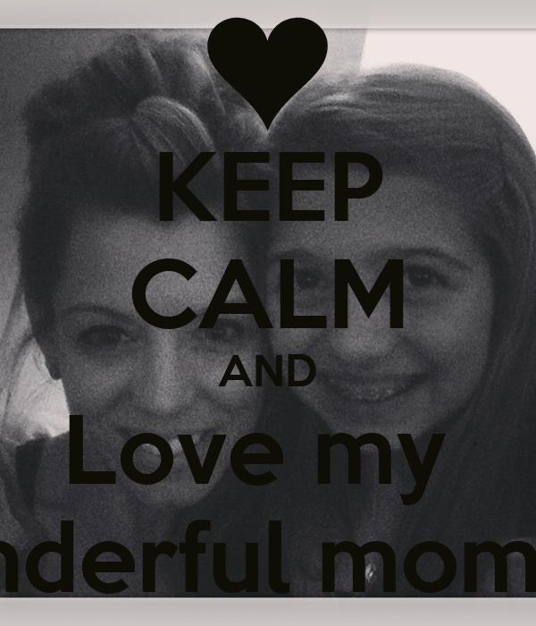 KEEP CALM AND Love my  wonderful mommy