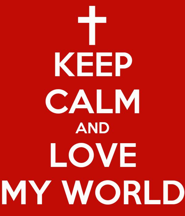 KEEP CALM AND LOVE MY WORLD