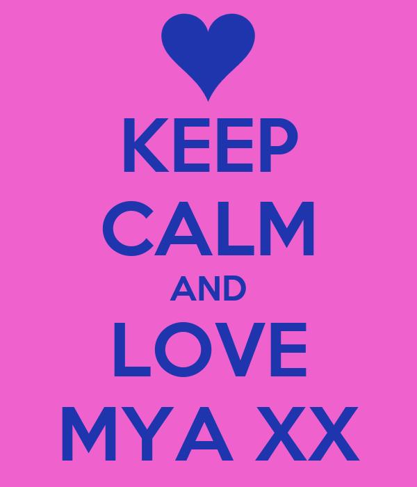 KEEP CALM AND LOVE MYA XX
