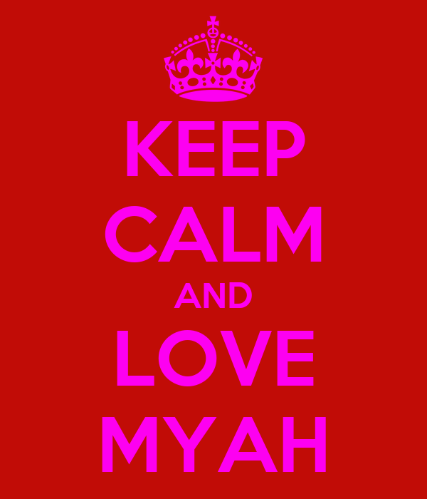 KEEP CALM AND LOVE MYAH