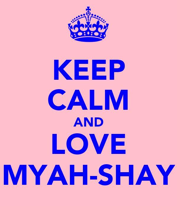 KEEP CALM AND LOVE MYAH-SHAY