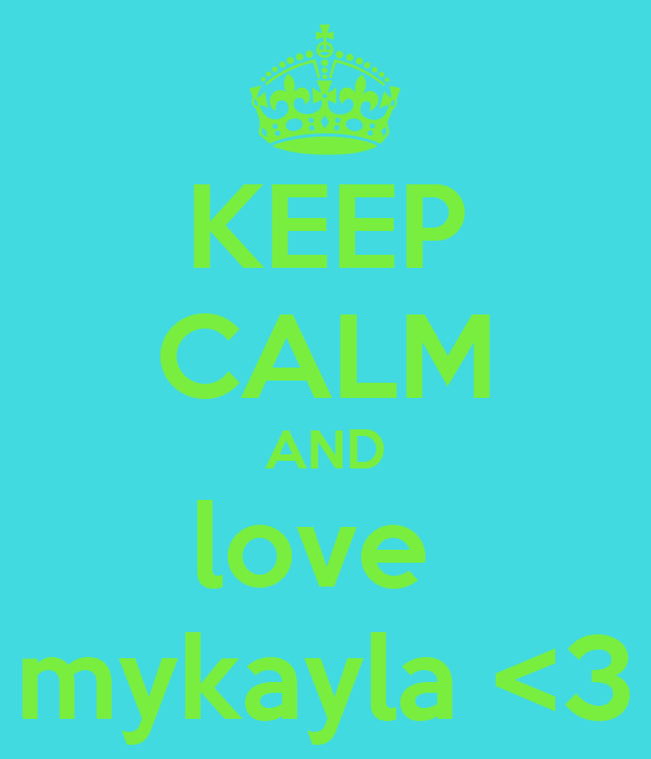 KEEP CALM AND love  mykayla <3