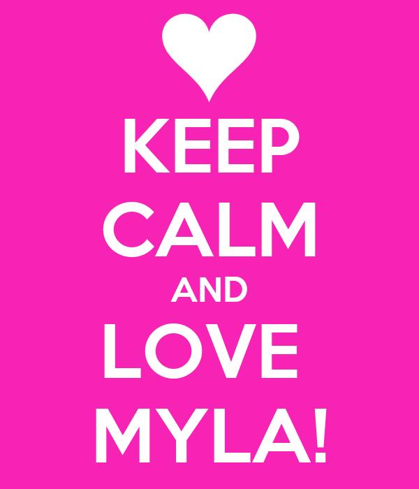 KEEP CALM AND LOVE  MYLA!