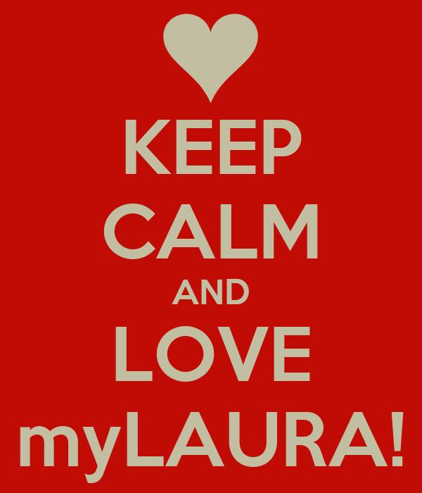 KEEP CALM AND LOVE myLAURA!