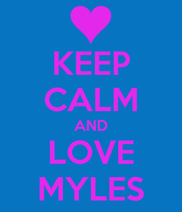 KEEP CALM AND LOVE MYLES