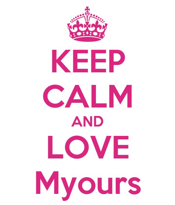 KEEP CALM AND LOVE Myours