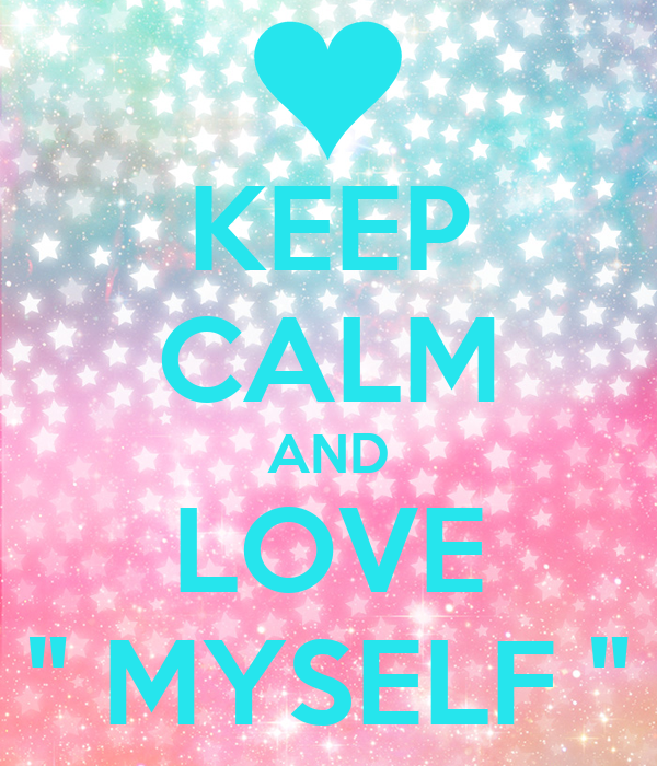 "KEEP CALM AND LOVE  "" MYSELF """