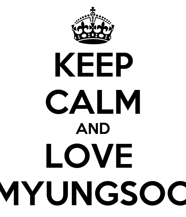 KEEP CALM AND LOVE  MYUNGSOO