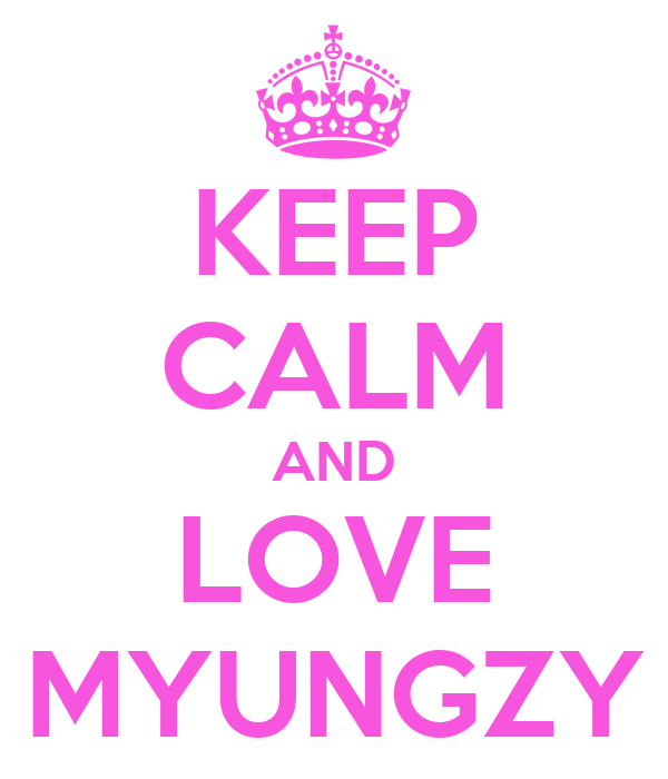 KEEP CALM AND LOVE MYUNGZY