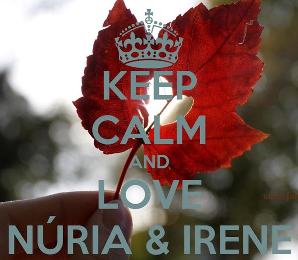KEEP CALM AND LOVE NÚRIA & IRENE