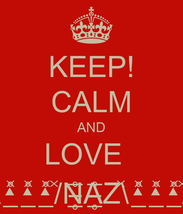 KEEP! CALM AND LOVE   \̽▴̲̊̽▴̲̊̽̽▴̲̊̽/̽N̶̲̥̅̊A̶̲̥̅̊Z̅\̽▴̲̊̽▴̲̊̽̽▴̲̊̽/̽