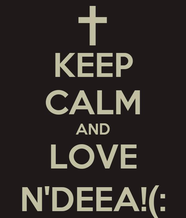 KEEP CALM AND LOVE N'DEEA!(: