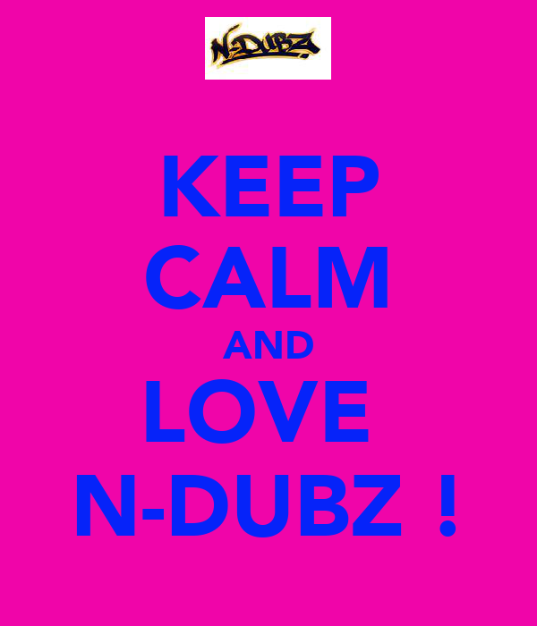 KEEP CALM AND LOVE  N-DUBZ !