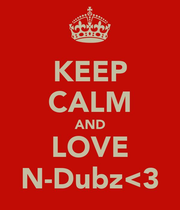 KEEP CALM AND LOVE N-Dubz<3