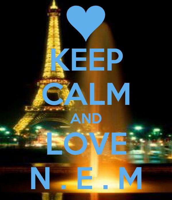 KEEP CALM AND LOVE N . E . M