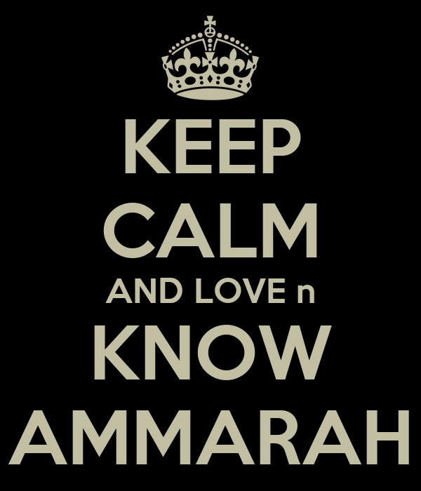 KEEP CALM AND LOVE n KNOW AMMARAH