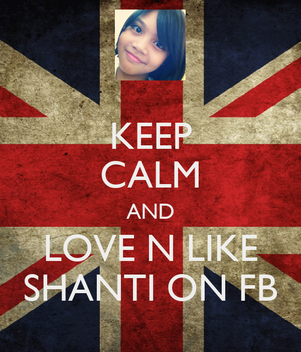 KEEP CALM AND LOVE N LIKE SHANTI ON FB