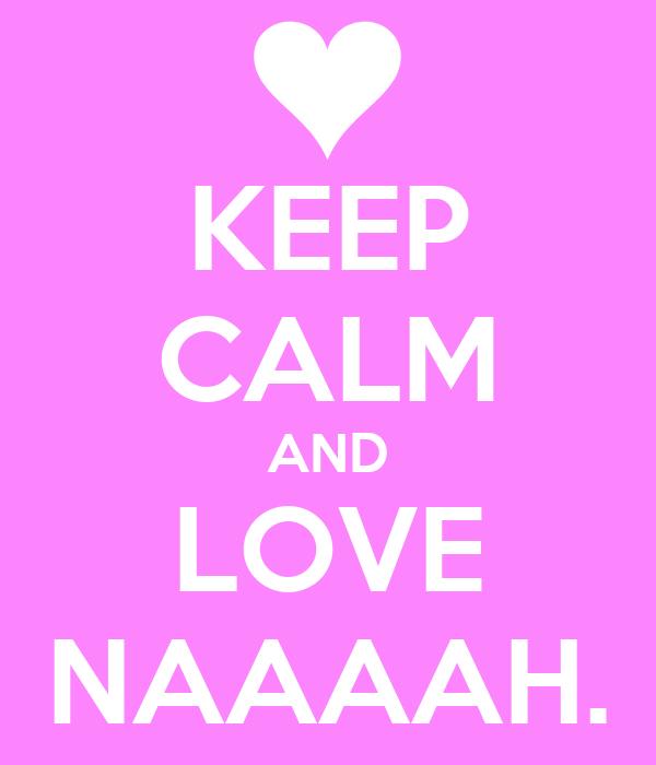 KEEP CALM AND LOVE NAAAAH.