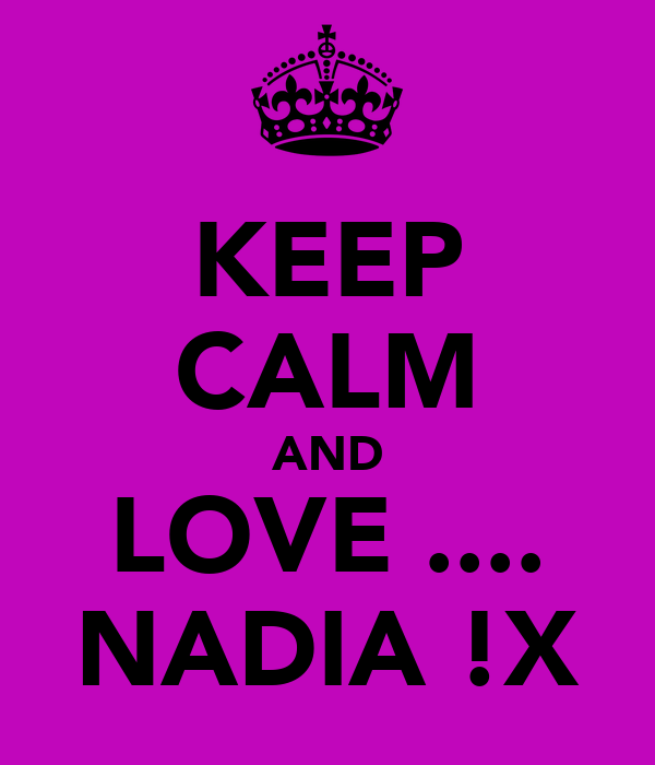 KEEP CALM AND LOVE .... NADIA !X