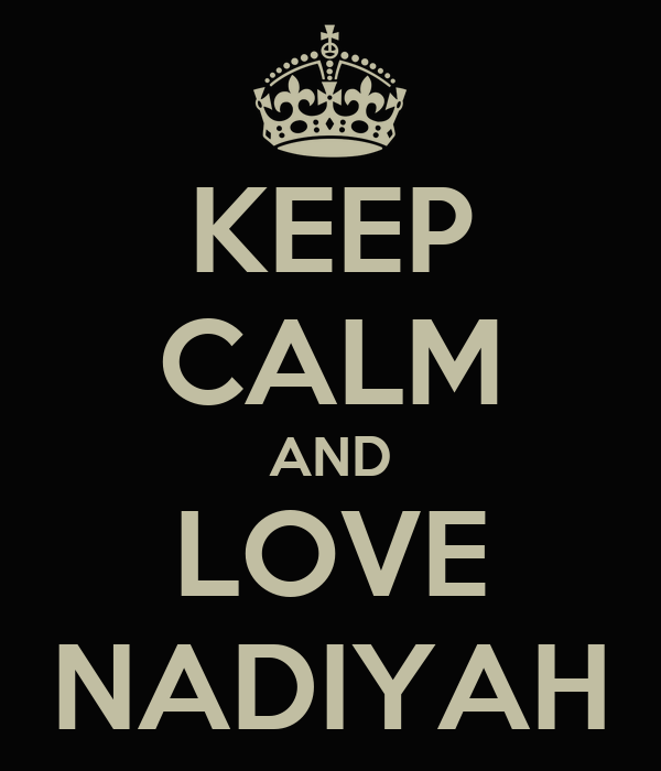 KEEP CALM AND LOVE NADIYAH