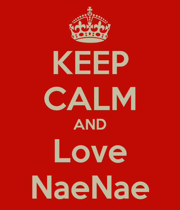 KEEP CALM AND Love NaeNae
