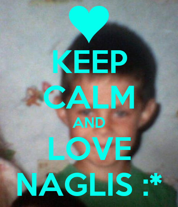 KEEP CALM AND LOVE NAGLIS :*
