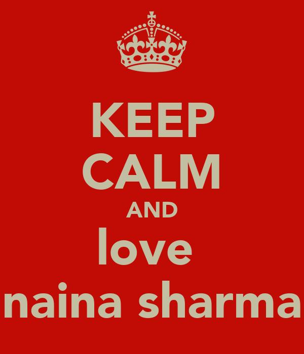 KEEP CALM AND love  naina sharma