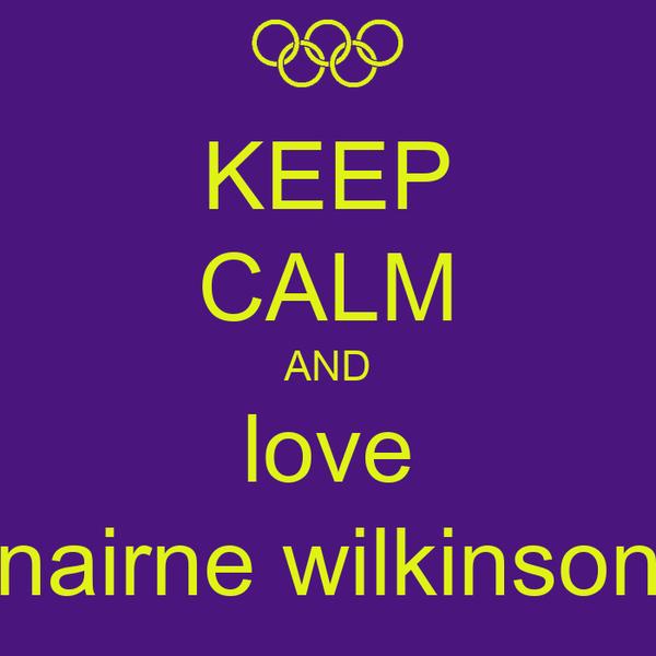 KEEP CALM AND love nairne wilkinson