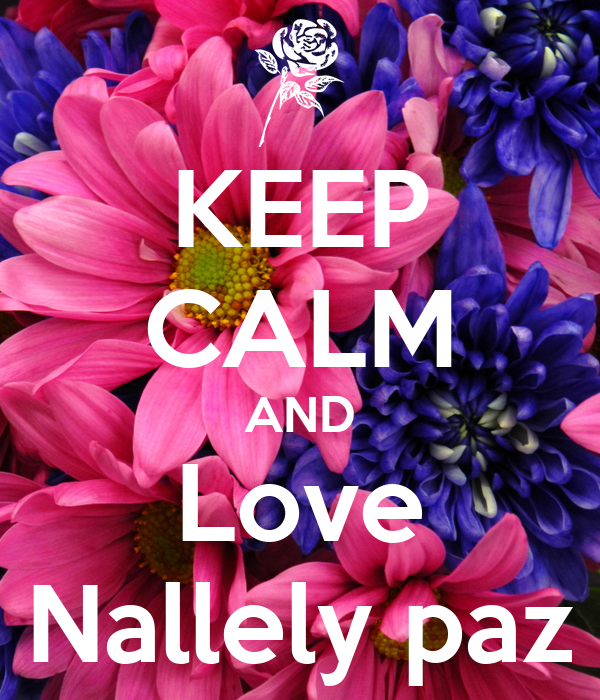 KEEP CALM AND Love Nallely paz
