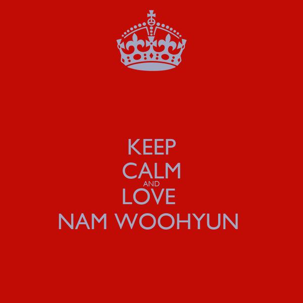 KEEP CALM AND LOVE  NAM WOOHYUN