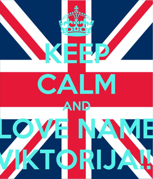 KEEP CALM AND LOVE NAME VIKTORIJA!!!