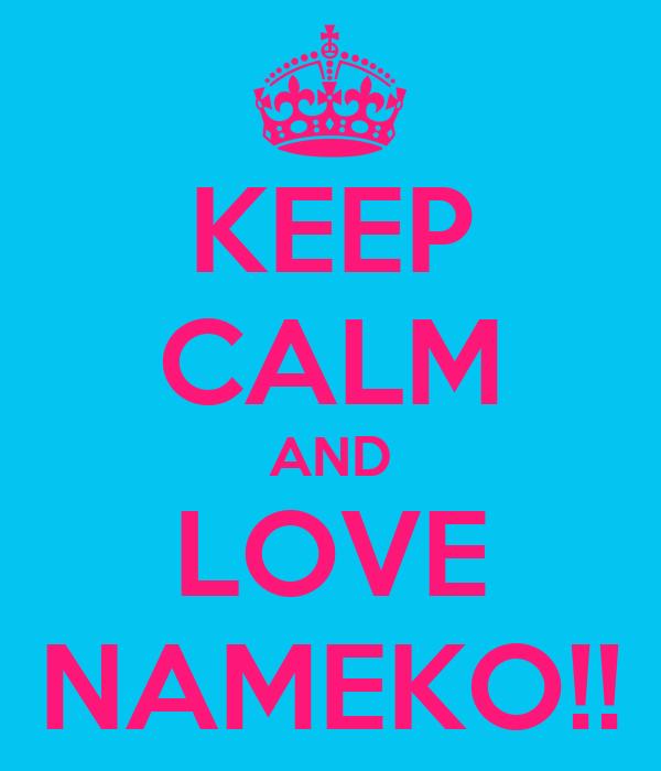 KEEP CALM AND LOVE NAMEKO!!