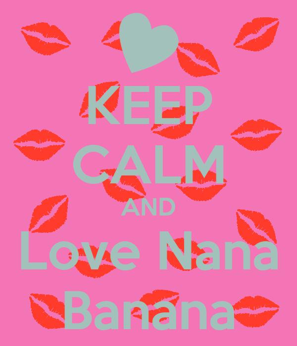 KEEP CALM AND Love Nana Banana
