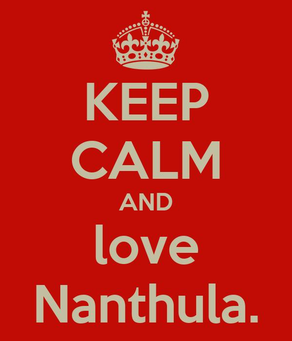 KEEP CALM AND love Nanthula.